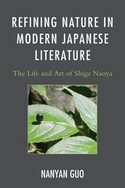 Refining Nature in Modern Japanese Literature - The Life and Art of Shiga Naoya ebook by Nanyan Guo