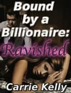 Bound by a Billionaire: Ravished (BDSM Erotica) ebook by Carrie Kelly