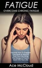Fatigue: Overcome Chronic Fatigue: Discover How To Energize Your Body & Mind So That You Can Bring The Energy & Passion Back Into Your Life ebook by Ace McCloud