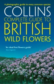 British Wild Flowers: A photographic guide to every common species (Collins Complete Guide) ebook by Kobo.Web.Store.Products.Fields.ContributorFieldViewModel