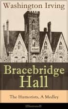Bracebridge Hall - The Humorists, A Medley (Illustrated): Satirical Novel from the Author of The Legend of Sleepy Hollow, Rip Van Winkle, Letters of Jonathan Oldstyle, A History of New York, Tales of the Alhambra and many more ebook by Washington  Irving, Randolph  Caldecott