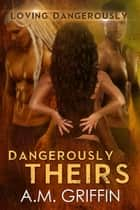 Dangerously Theirs - Loving Dangerously, #4 ebook by A.M. Griffin