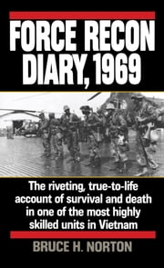 Force Recon Diary, 1969 - The Riveting, True-to-Life Account of Survival and Death in One of the Most Highly Skilled Units in Vietnam ebook by Major Bruce H. Norton