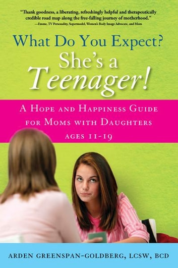 What Do You Expect? She's a Teenager! - A Hope and Happiness Guide for Moms with Daughters Ages 11 – 19 ebook by Arden Greenspan-Goldberg
