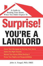 Surprise! You're a Landlord: A Guide to Renting Your Home When You Didn't Expect to ebook by Yoegel, John A., PhD