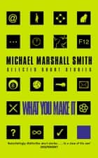 What You Make It: Selected Short Stories ebook by Michael Marshall Smith