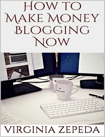 How to Make Money Blogging Now ebook by Virginia Zepeda