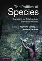 The Politics of Species ebook by Raymond Corbey,Annette Lanjouw
