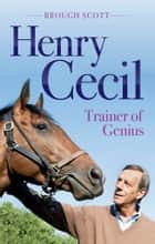 Henry Cecil - Trainer of Genius ebook by Brough Scott