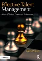Effective Talent Management - Aligning Strategy, People and Performance ebook by Mark Wilcox