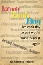 Love Each Day: Live each day so you would want to live it again ebook by Gail Bernice Holland