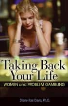 Taking Back Your Life - Women and Problem Gambling ebook by Diane Rae Davis