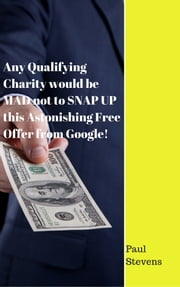 Any Qualifying Charity would be MAD not to SNAP UP this Astonishing Free Offer from Google! ebook by Paul Stevens