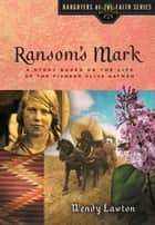 Ransom's Mark - A Story Based on the Life of the Pioneer Olive Oatman ebook by Wendy Lawton