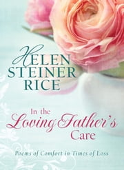 In the Loving Father's Care: Poems of Comfort in Times of Loss - Poems of Comfort in Times of Loss ebook by Helen Steiner Rice