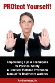 PROtect Yourself! Empowering Tips & Techniques for Personal Safety: A Practical Violence Prevention Manual for Healthcare Workers ebook by Rae Stonehouse
