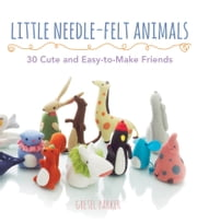 Little Needle-Felt Animals - 30 Cute and Easy-to-Make Kittens, Puppie ebook by Gretel Parker