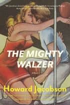 The Mighty Walzer ebook by Howard Jacobson