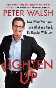 Lighten Up - Love What You Have, Have What You Need, Be Happier with Less ebook by Peter Walsh