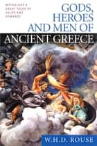 Gods, Heroes and Men of Ancient Greece - Mythology's Great Tales of Valor and Romance ebook by W. H. D. Rouse