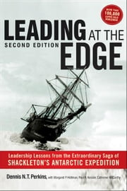 Leading at The Edge - Leadership Lessons from the Extraordinary Saga of Shackleton's Antarctic Expedition ebook by DENNIS N.T. PERKINS,MARGARET P. HOLTMAN,Jillian B. Murphy