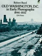 Old Washington, D.C. in Early Photographs, 1846-1932 ebook by Robert Reed