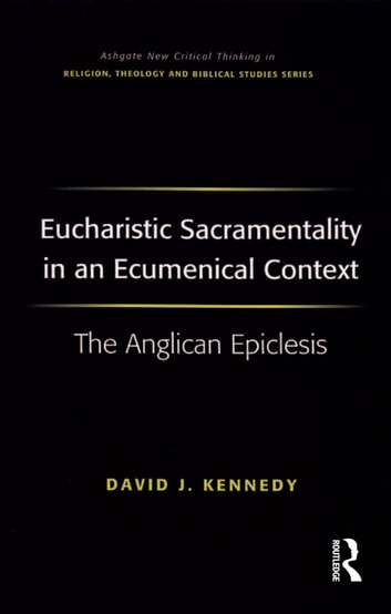Eucharistic Sacramentality in an Ecumenical Context - The Anglican Epiclesis ebook by David J. Kennedy