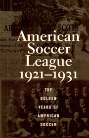 The American Soccer League - The Golden Years of American Soccer 1921-1931 ebook by Colin Jose