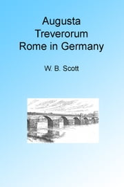 Augusta Treverorum: Rome in Germany ebook by W B Scott