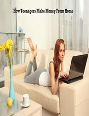 How Teenagers Make Money From Home ebook by V.T.