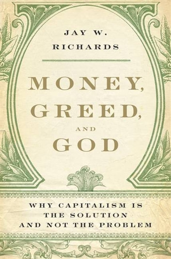 Money, Greed, and God - Why Capitalism Is the Solution and Not the Problem ebook by Jay W. Richards