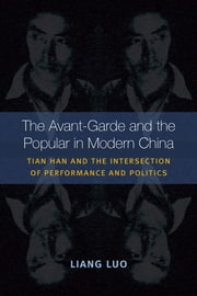 The Avant-Garde and the Popular in Modern China - Tian Han and the Intersection of Performance and Politics ebook by Liang Luo