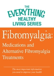 Fibromyalgia: Medications and Alternative Fibromyalgia Treatments - The most important information you need to improve your health ebook by Adams Media