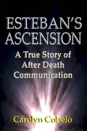 Esteban's Ascension: A True Story of After Death Communication ebook by Carolyn Cobelo