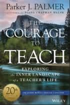 The Courage to Teach - Exploring the Inner Landscape of a Teacher's Life ebook by Parker J. Palmer