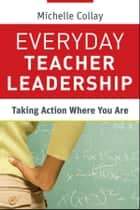 Everyday Teacher Leadership - Taking Action Where You Are ebook by Michelle Collay