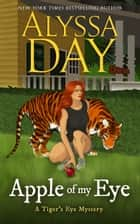 Apple of My Eye - Tiger's Eye Mysteries ebook by Alyssa Day