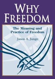 Why Freedom - The Meaning and Practice of Freedom ebook by Jason A. Junge