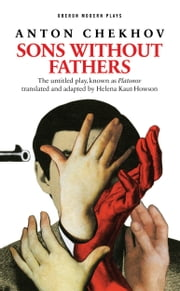 Sons Without Fathers (The untitled play, known as Platonov) ebook by Anton Chekhov,Helena Kaut-Howson