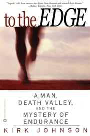 To the Edge - A Man, Death Valley, and the Mystery of Endurance ebook by Kirk Johnson