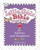 Little Girls Bible Storybook for Fathers and Daughters ebook by Carolyn Larsen, Caron Turk
