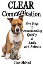 Clear Communication: Five Steps to Communicating Quickly & Easily with Animals ebook by Clare McNaul