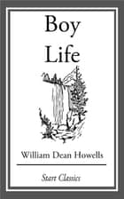 Boy Life - Stories and Readings Selected From The Works of William Dean Howells ebook by William Dean Howells
