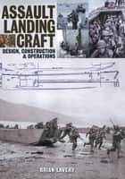 Assault Landing Craft - Design, Construction & Operators eBook by Brian Lavery