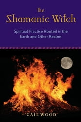 Shamanic Witch: Spiritual Practice Rooted in the Earth and Other Realms ebook by Gail Wood