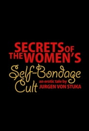 Secrets of the Women's Self-Bondage Cult ebook by Jurgen von Stuka