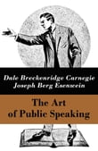The Art of Public Speaking (The Unabridged Classic by Carnegie & Esenwein)