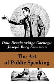 The Art of Public Speaking (The Unabridged Classic by Carnegie & Esenwein) ebook by Dale Breckenridge Carnegie,Joseph Berg Esenwein