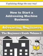 How to Start a Addressing Machine Business (Beginners Guide) ebook by Eleanore Mcdonnell
