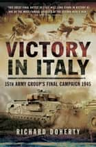 Victory in Italy - 15th Army Group's Final Campaign 1945 ebook by Richard Doherty